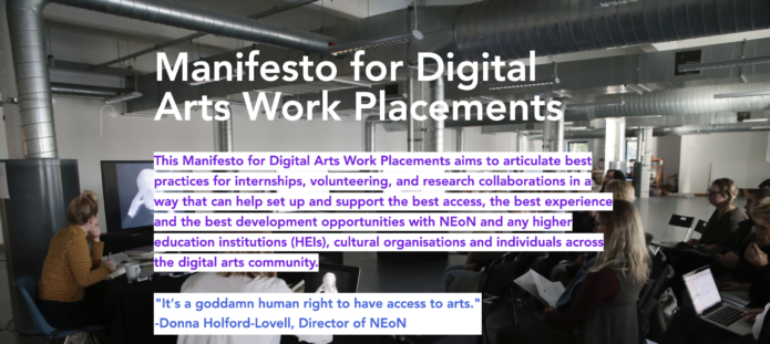 """"""" A screengrab from the Manifesto for Digital Arts Work Placements. The background is of a group of people sitting on chairs and using computers. Purple text on a white background reads """"This Manifesto for Digital Arts Work Placements aims to articulate best practices for internships, volunteering, and research collaborations in a way that can help set up and support the best access, the best experience and the best development opportunities with NEoN and any higher education institutions (HEIs), cultural organisations and individuals across the digital arts community."""" Below this, blue text on a white background reads """"""""It's a goddamn human right to have access to arts."""" Donna Holford-Lovell, Director of NEoN. """""""